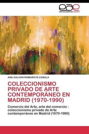 Coleccionismo Privado de Arte Contemporaneo En Madrid (1970-1990) de ANA GALVÁN ROMARATE-ZABALA