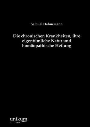 Die chronischen Krankheiten, ihre eigentuemliche Natur und homoeopathische Heilung