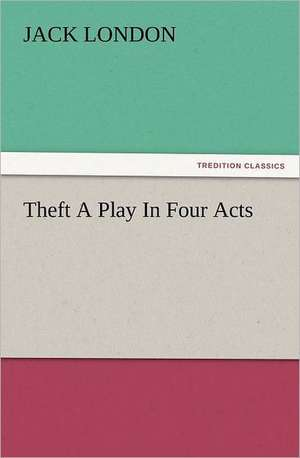 Theft a Play in Four Acts:  How to Grow Them a Practical Treatise, Giving Full Details on Every Point, Including Keeping and Marketing the Crop de Jack London