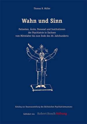 Wahn und Sinn. Patienten, AErzte, Personal und Institutionen der Psychiatrie in Sachsen vom Mittelalter bis zum Ende des 20. Jahrhunderts