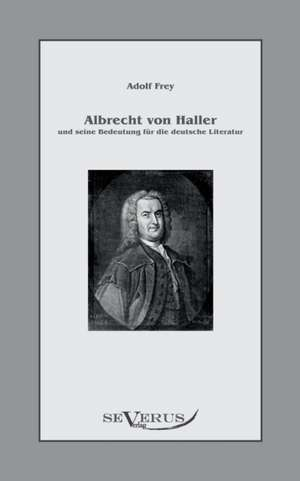 Albrecht Von Haller Und Seine Bedeutung Fur Die Deutsche Literatur:  Freimaurerische Und Kulturgeschichtliche Aufsatze de Adolf Frey