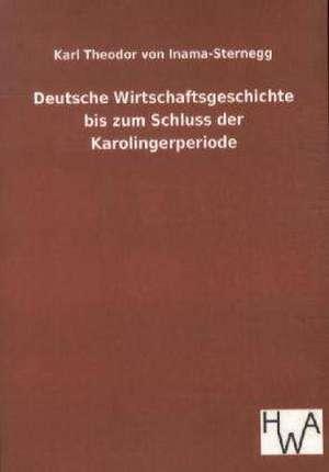 Deutsche Wirtschaftsgeschichte bis zum Schluss der Karolingerperiode de Karl Theodor Von Inama-Sternegg