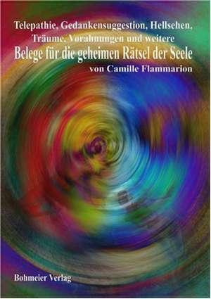 Telepathie, Gedankensuggestion, Hellsehen, Traeume, Vorahnungen und weitere Belege fuer die geheimen Raetsel der Seele