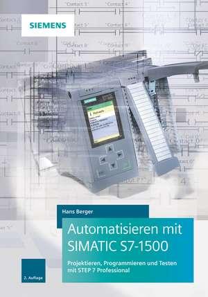 Automatisieren mit SIMATIC S7–1500: Projektieren, Programmieren und Testen mit STEP 7 Professional de Hans Berger