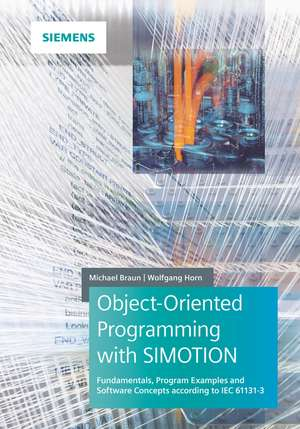 Object–Oriented Programming with SIMOTION: Fundamentals, Program Examples and Software Concepts According to IEC 61131–3 de Michael Braun