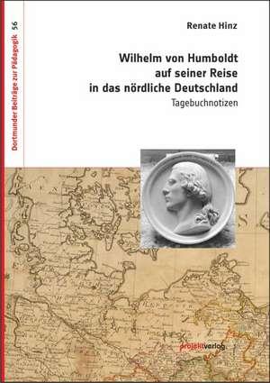 Wilhelm von Humboldt auf seiner Reise in das nördliche Deutschland de Renate Hinz
