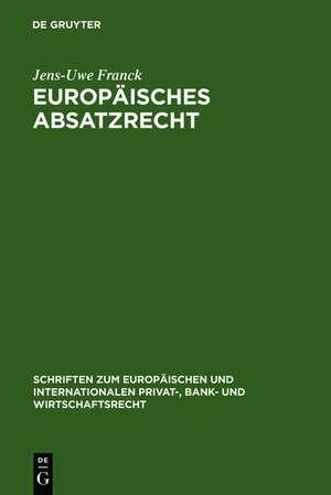 Europäisches Absatzrecht: System und Analyse absatzbezogener Normen im Europäischen Vertrags-, Lauterkeits- und Kartellrecht de Jens-Uwe Franck