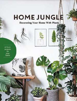 Home Jungle: Decorating Your Home With Plants de Sonia Lucano