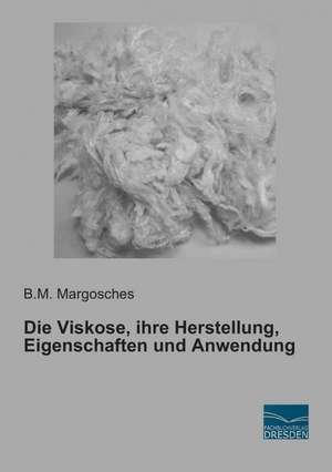 Die Viskose, ihre Herstellung, Eigenschaften und Anwendung de B. M. Margosches