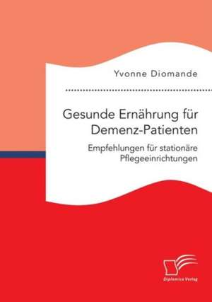 Gesunde Ernaehrung fuer Demenz-Patienten. Empfehlungen fuer stationaere Pflegeeinrichtungen
