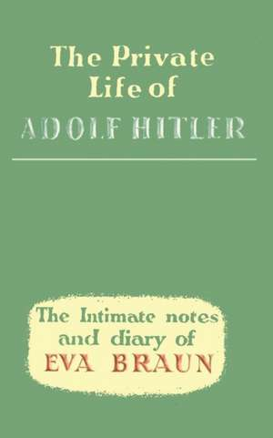The Private Life of Adolf Hitler the Intimate Notes and Diary of Eva Braun de Eva Braun