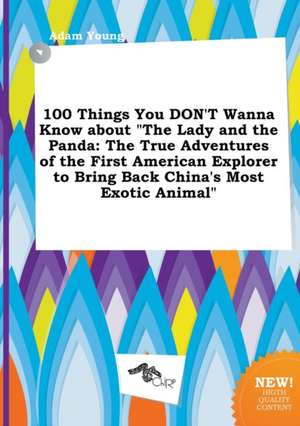 100 Things You Don't Wanna Know about the Lady and the Panda: The True Adventures of the First American Explorer to Bring Back China's Most Exotic an de Adam Young
