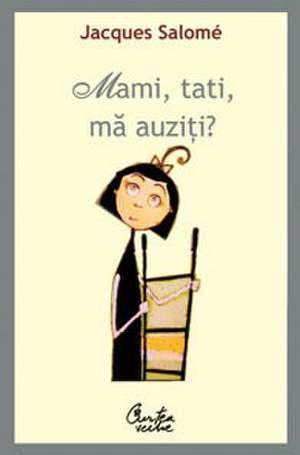 Mami, tati, mă auziţi? Pentru o mai bună înţelegere a copilului - Ediţia a IV-a de Jacques Salomé