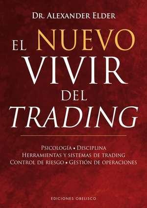 El Nuevo Vivir del Trading: Psicologia, Disciplina, Herramientas y Sistemas de Trading Control de Riesgo, Gestion de Operaciones de Alexander Elder