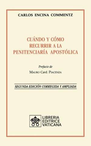 Cuándo y cómo recurrir a la Penitenciaría Apostolica. Nueva Edición corregida y ampliada de Carlos Encina Commentz