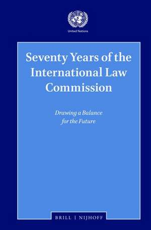 Seventy Years of the International Law Commission: Drawing a Balance for the Future de The United Nations