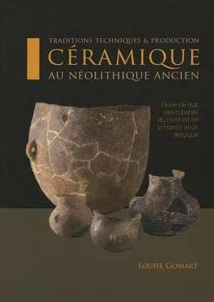 Ceramique Au Neolithique Ancien:  Traditions, Techniques & Production de Louise Gomart