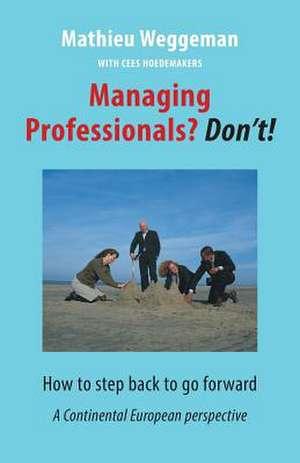 Managing Professionals? Don't!: How to Step Back to Go Forward de Mathieu Weggeman