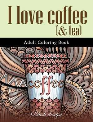 I Love Coffee and Tea: Adult Coloring Book de Blush Design