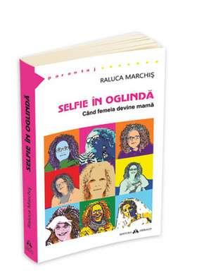Selfie in oglinda. Cand femeia devine mama de Raluca Marchis