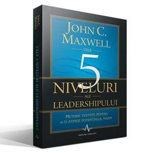Cele 5 niveluri ale leadershipului: Metode testate pentru a-ți atinge potențialul maxim de John C. Maxwell
