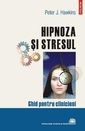 Hipnoza si stresul. Ghid pentru clinicieni de Peter J. Hawkins