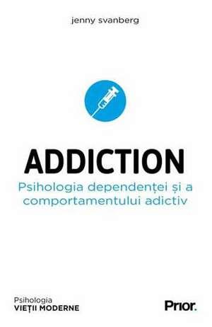 Addiction. Psihologia dependentei si a comportamentului adictiv de Jenny Svanberg