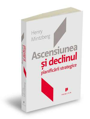 Ascensiunea si declinul planificarii strategice de Henry Mintzberg
