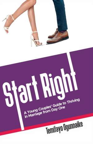 Start Right: A Young Couples' Guide to Thriving in Marriage from Day One de Temitayo Ogunnaike