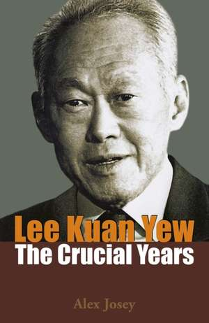 Lee Kuan Yew:  The Crucial Years de Alex Josey