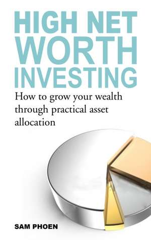 High Net Worth Investing: How to Grow Your Wealth Through Practical Asset Allocation de Sam Phoen