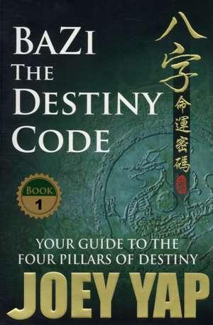 Bazi the Destiny Code: Your Guide to the Four Pillars of Destiny de Joey Yap