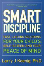Smart Discipline(R): Fast, Lasting Solutions for Your Child's Self-Esteem and Your Peace of Mind