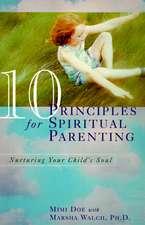 10 Principles for Spiritual Parenting: Nurturing Your Child's Soul
