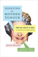 Righting the Mother Tongue: From Olde English to Email, the Tangled Story of English Spelling