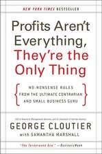 Profits Aren't Everything, They're the Only Thing: No-Nonsense Rules from the Ultimate Contrarian and Small Business Guru