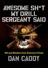 Awesome Sh*t My Drill Sergeant Said: Wit and Wisdom from America's Finest