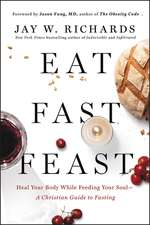 Eat, Fast, Feast: Heal Your Body While Feeding Your Soul—A Christian Guide to Fasting