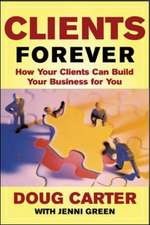 Clients Forever:  How Your Clients Can Build Your Business for You