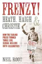 Frenzy! Heath, Haigh & Christie:  How the Tabloid Press Turned Three Evil Serial Killers Into Celebrities