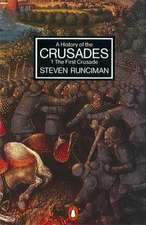 A History of the Crusades: The First Crusade and the Foundation of the Kingdom of Jersalem
