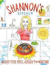 Shannon's Kitchen: Healthy Food You'll Actually F**king Eat