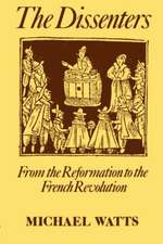The Dissenters: Volume I: From the Reformation to the French Revolution