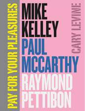 Pay for Your Pleasures: Mike Kelley, Paul McCarthy, Raymond Pettibon