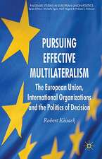 Pursuing Effective Multilateralism: The European Union, International Organisations and the Politics of Decision Making