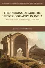 The Origins of Modern Historiography in India: Antiquarianism and Philology, 1780-1880