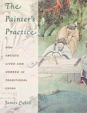 The Painter′s Practice – How Artists Lived & Worked in Traditional China (Pr Only)