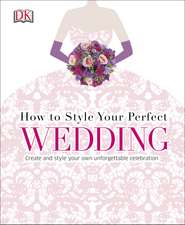 How to Style Your Perfect Wedding: Create and style your own unforgettable celebration
