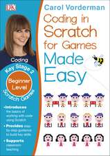 Coding in Scratch for Games Made Easy, Ages 7-11 (Key Stage 2): Beginner Level Scratch Games and Computer Coding Exercises