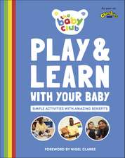 Play and Learn With Your Baby: Simple Activities with Amazing Benefits